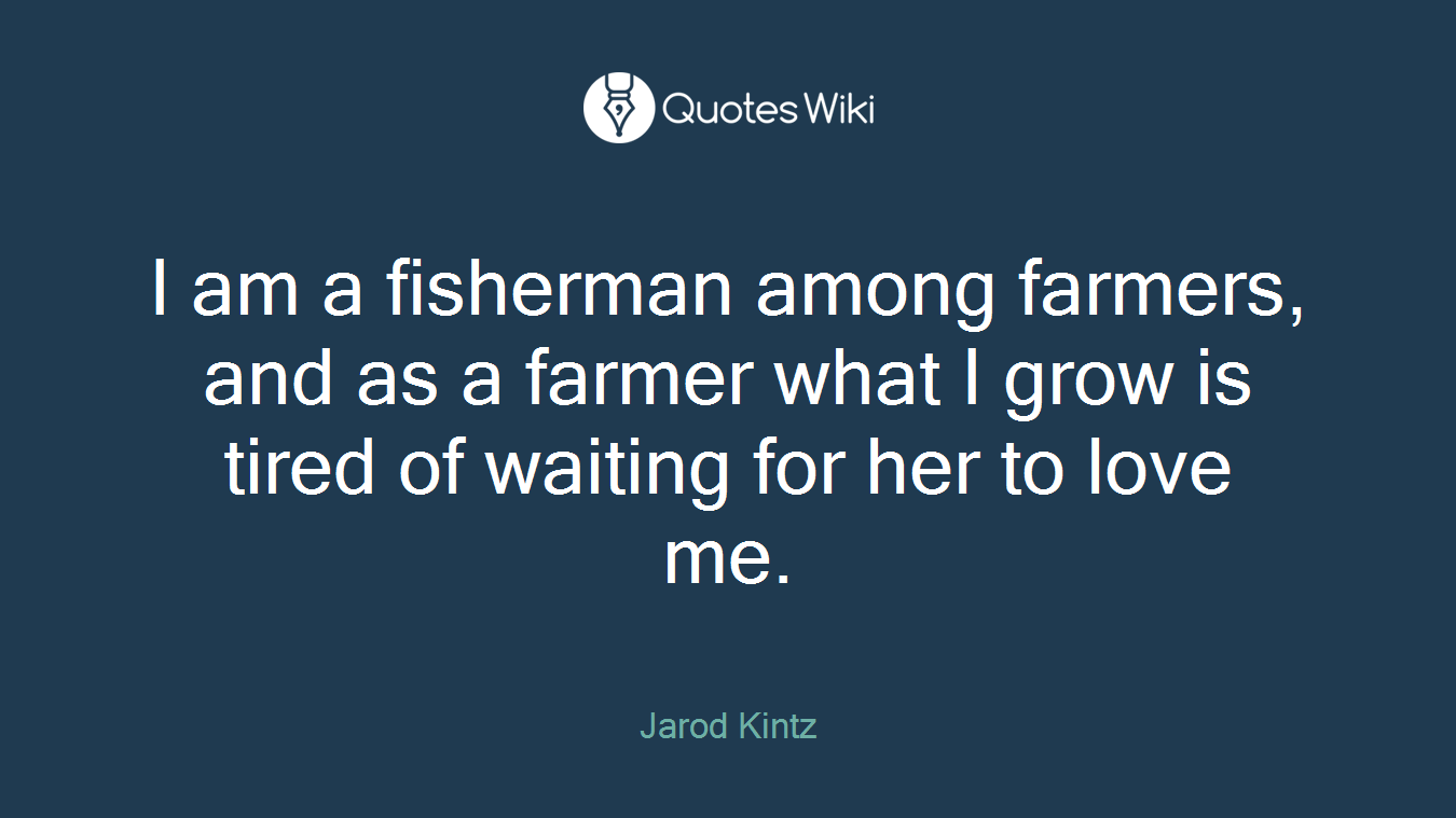 I am a fisherman among farmers, and as a farmer what I grow is tired of waiting for her to love me.