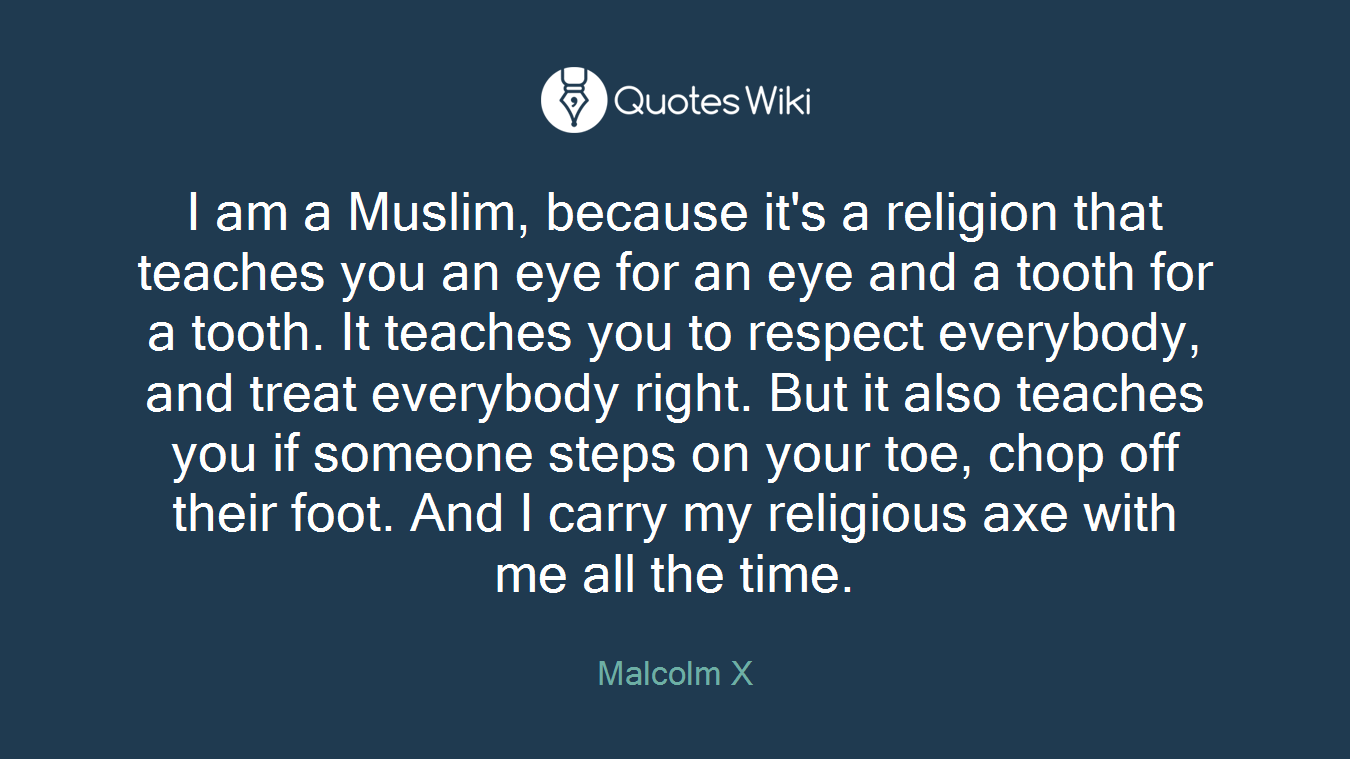 I am a Muslim, because it's a religion that teaches you an eye for an eye and a tooth for a tooth. It teaches you to respect everybody, and treat everybody right. But it also teaches you if someone steps on your toe, chop off their foot. And I carry my religious axe with me all the time.