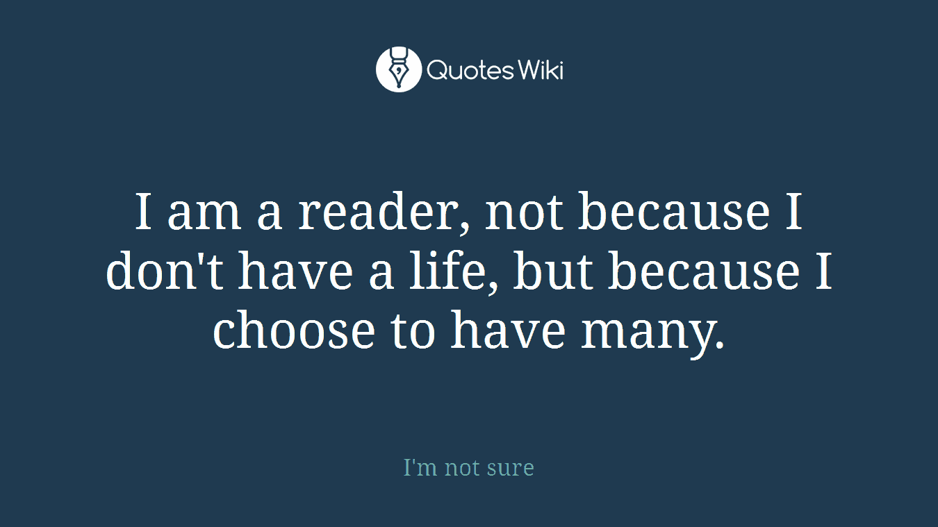I am a reader, not because I don't have a life, but because I choose to have many.