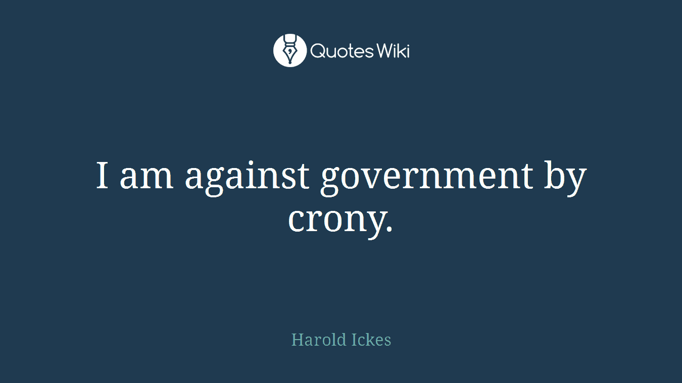 I am against government by crony.