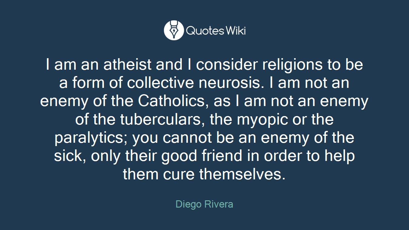 I am an atheist and I consider religions to be a form of collective neurosis. I am not an enemy of the Catholics, as I am not an enemy of the tuberculars, the myopic or the paralytics; you cannot be an enemy of the sick, only their good friend in order to help them cure themselves.