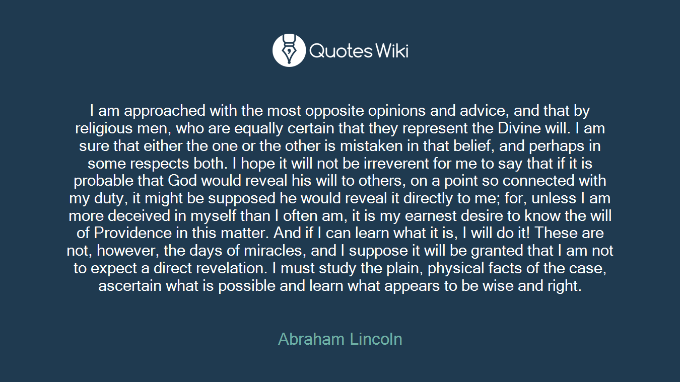I am approached with the most opposite opinions and advice, and that by religious men, who are equally certain that they represent the Divine will. I am sure that either the one or the other is mistaken in that belief, and perhaps in some respects both. I hope it will not be irreverent for me to say that if it is probable that God would reveal his will to others, on a point so connected with my duty, it might be supposed he would reveal it directly to me; for, unless I am more deceived in myself than I often am, it is my earnest desire to know the will of Providence in this matter. And if I can learn what it is, I will do it! These are not, however, the days of miracles, and I suppose it will be granted that I am not to expect a direct revelation. I must study the plain, physical facts of the case, ascertain what is possible and learn what appears to be wise and right.