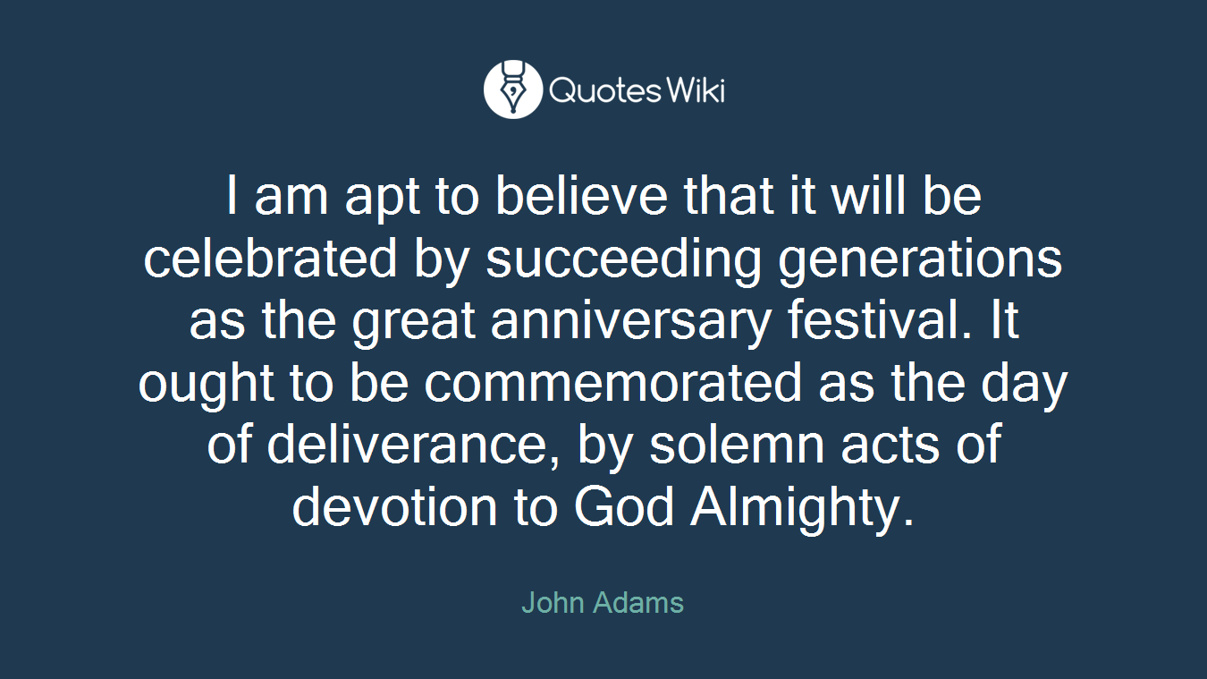 I am apt to believe that it will be celebrated by succeeding generations as the great anniversary festival. It ought to be commemorated as the day of deliverance, by solemn acts of devotion to God Almighty.