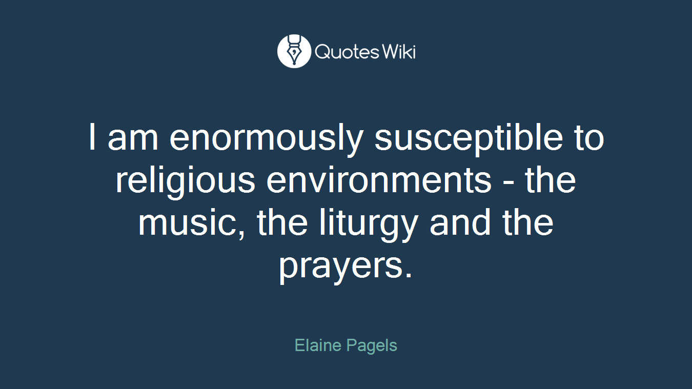 I am enormously susceptible to religious environments - the music, the liturgy and the prayers.