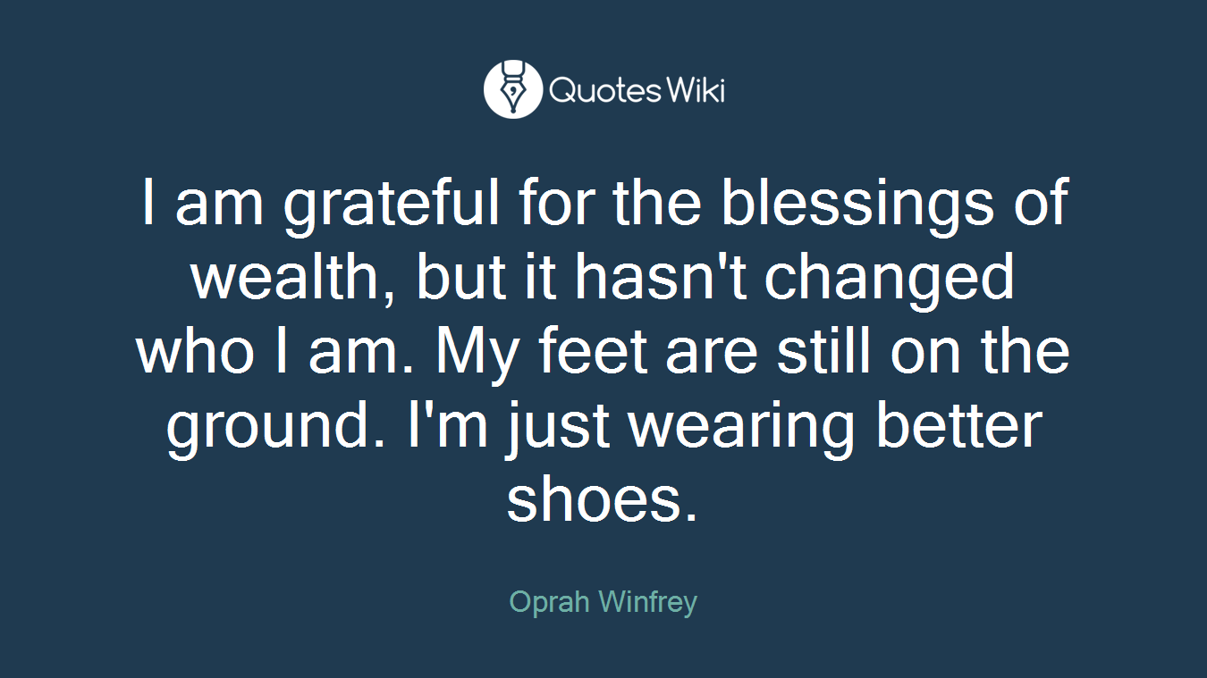 I am grateful for the blessings of wealth, but it hasn't changed who I am. My feet are still on the ground. I'm just wearing better shoes.
