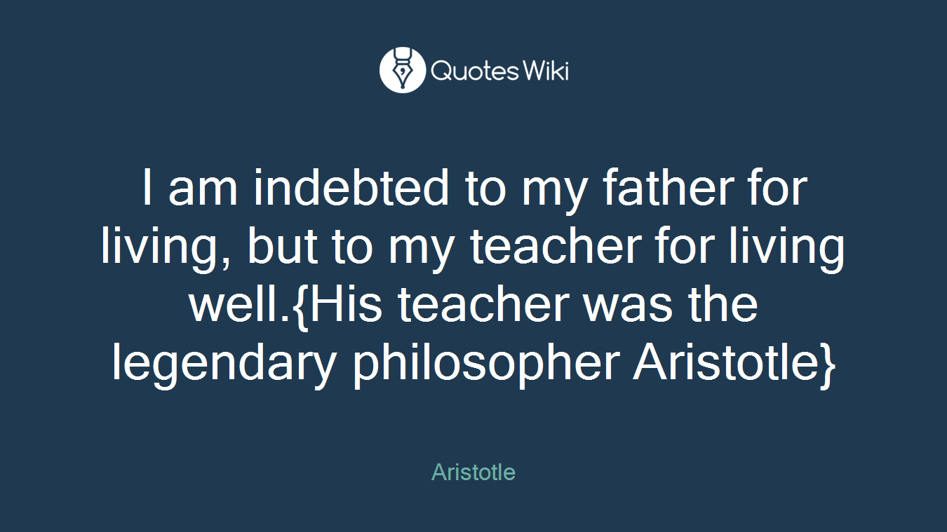 I am indebted to my father for living, but to my teacher for living well.{His teacher was the legendary philosopher Aristotle}
