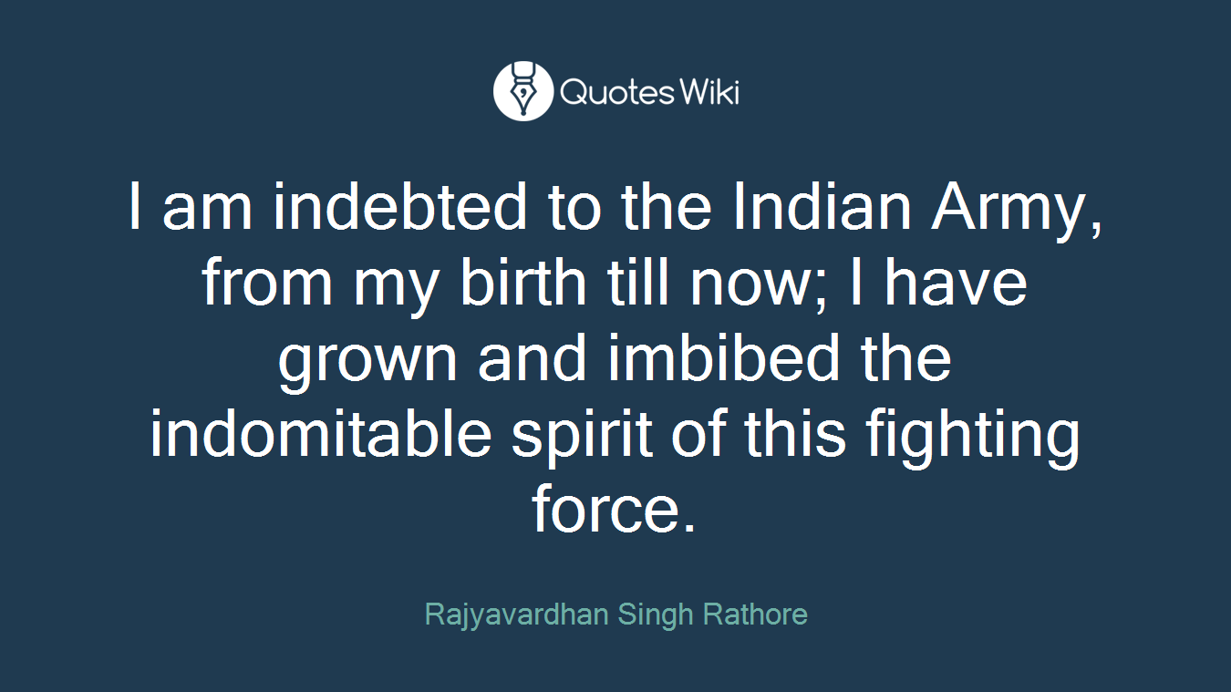 I am indebted to the Indian Army, from my birth till now; I have grown and imbibed the indomitable spirit of this fighting force.