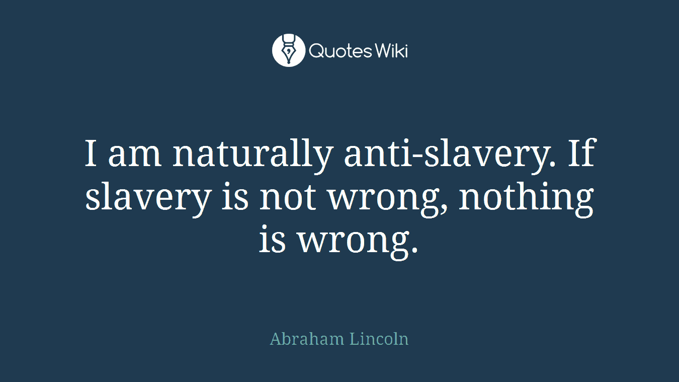 I am naturally anti-slavery. If slavery is not wrong, nothing is wrong.