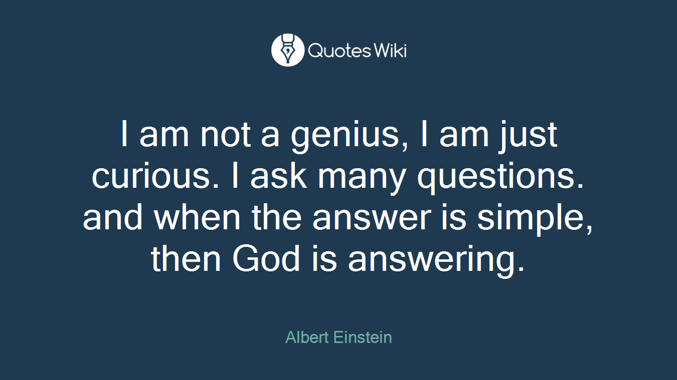 I am not a genius, I am just curious. I ask many questions. and when the answer is simple, then God is answering.