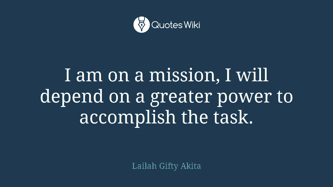 I am on a mission, I will depend on a greater power to accomplish the task.