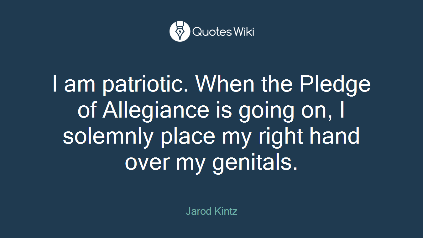 I am patriotic. When the Pledge of Allegiance is going on, I solemnly place my right hand over my genitals.