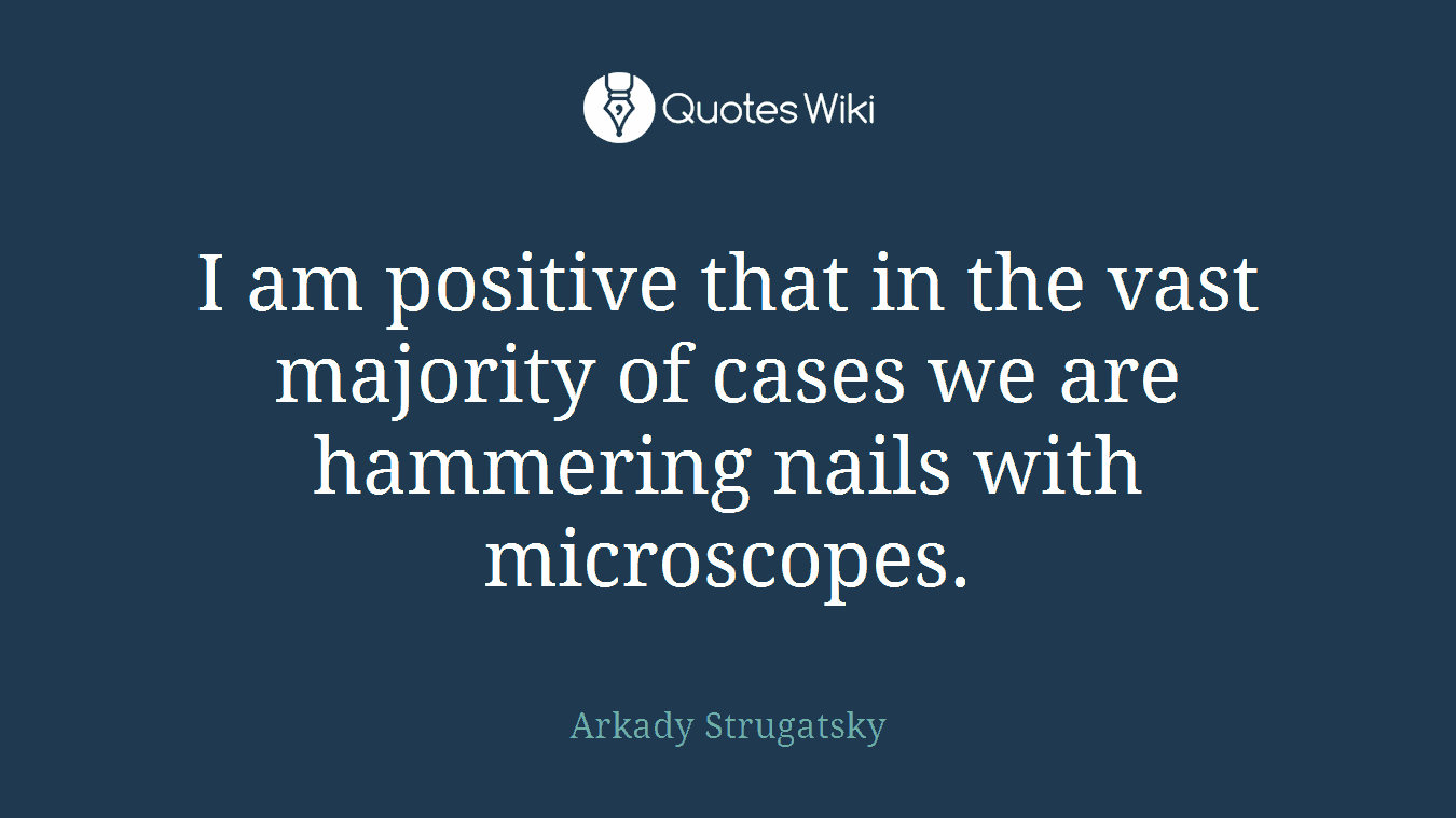 I am positive that in the vast majority of cases we are hammering nails with microscopes.