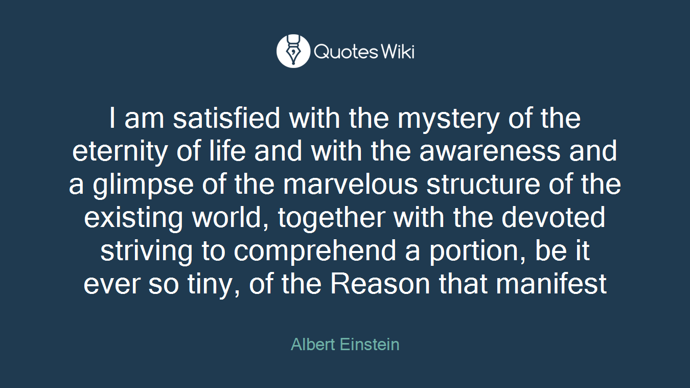 I am satisfied with the mystery of the eternity of life and with the awareness and a glimpse of the marvelous structure of the existing world, together with the devoted striving to comprehend a portion, be it ever so tiny, of the Reason that manifest