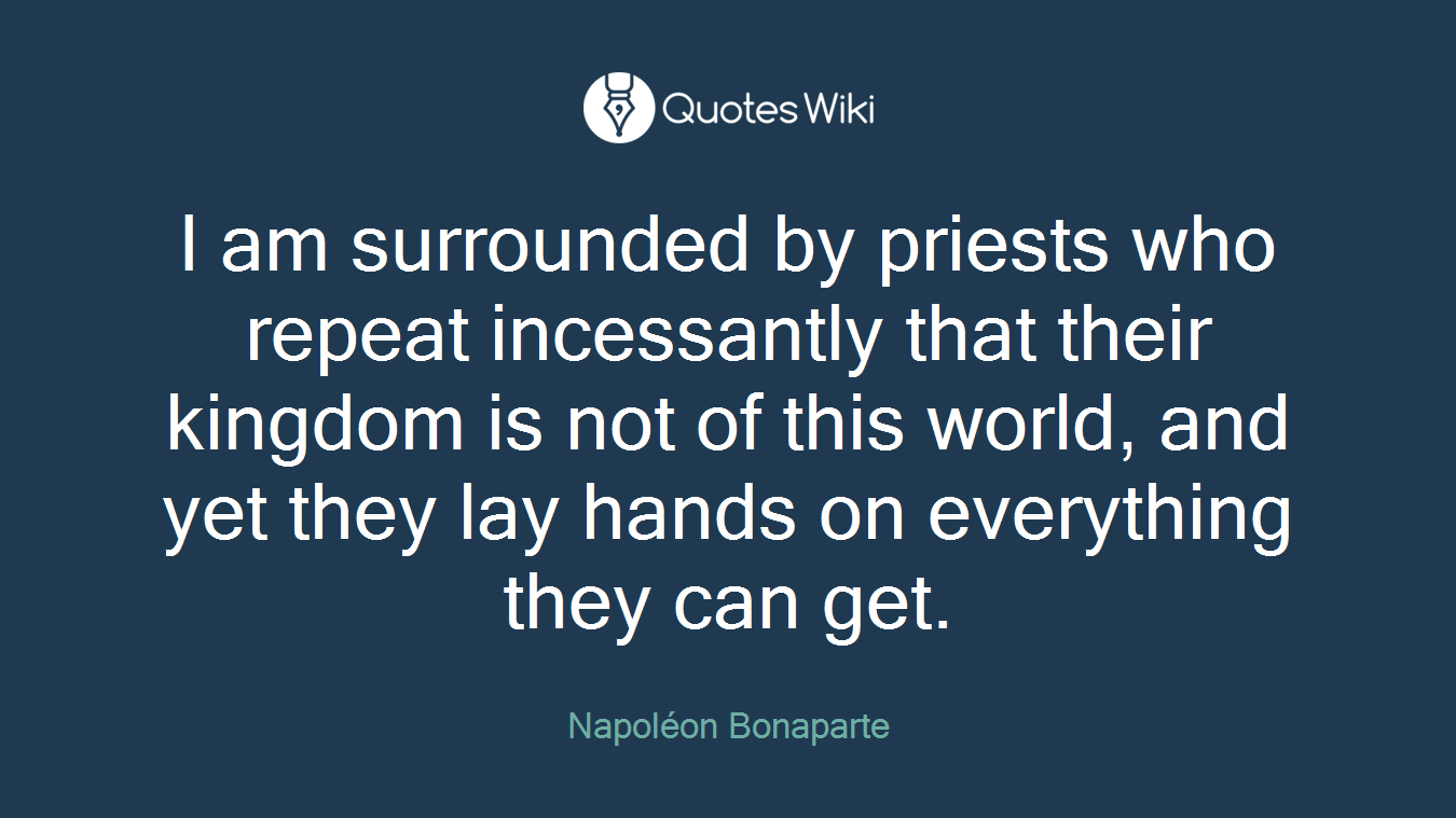 I am surrounded by priests who repeat incessantly that their kingdom is not of this world, and yet they lay hands on everything they can get.