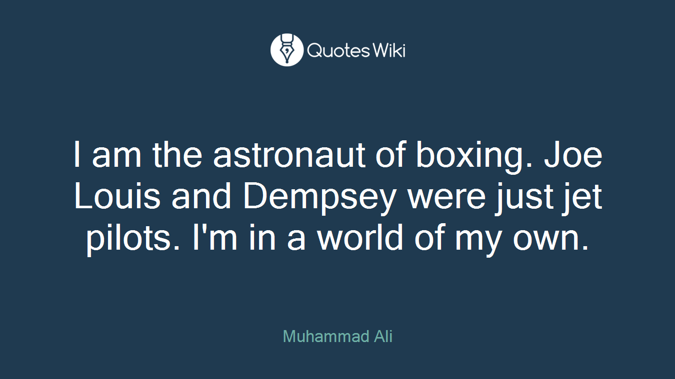 I am the astronaut of boxing. Joe Louis and Dempsey were just jet pilots. I'm in a world of my own.