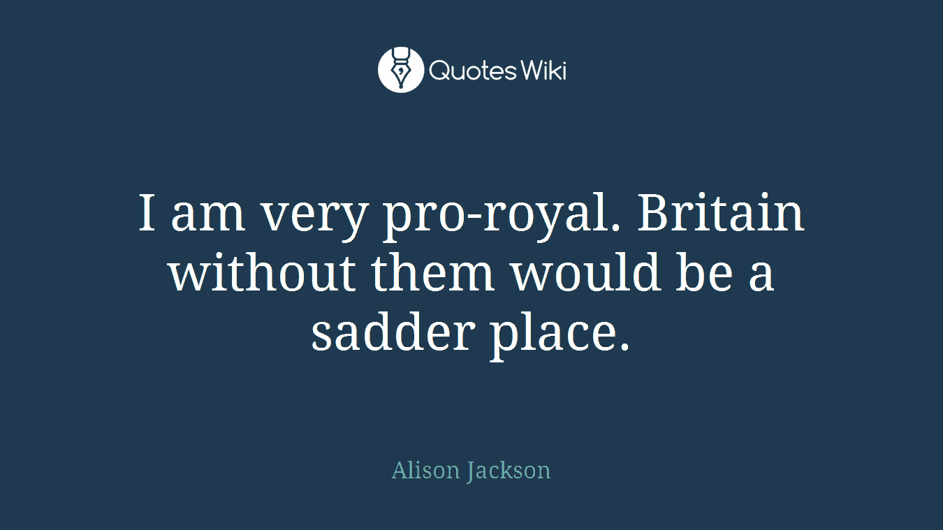 I am very pro-royal. Britain without them would be a sadder place.