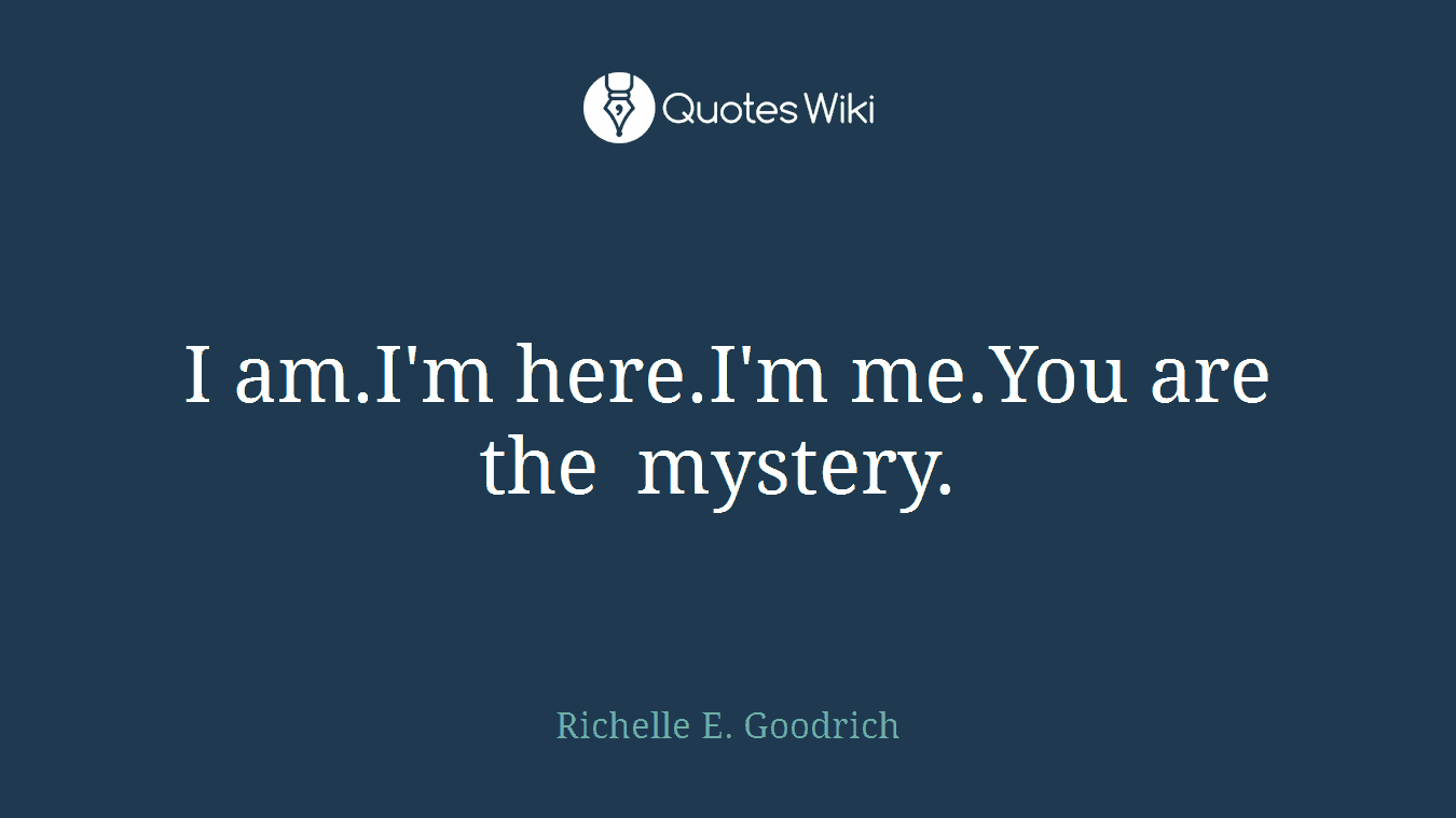 I am.I'm here.I'm me.You are the mystery.