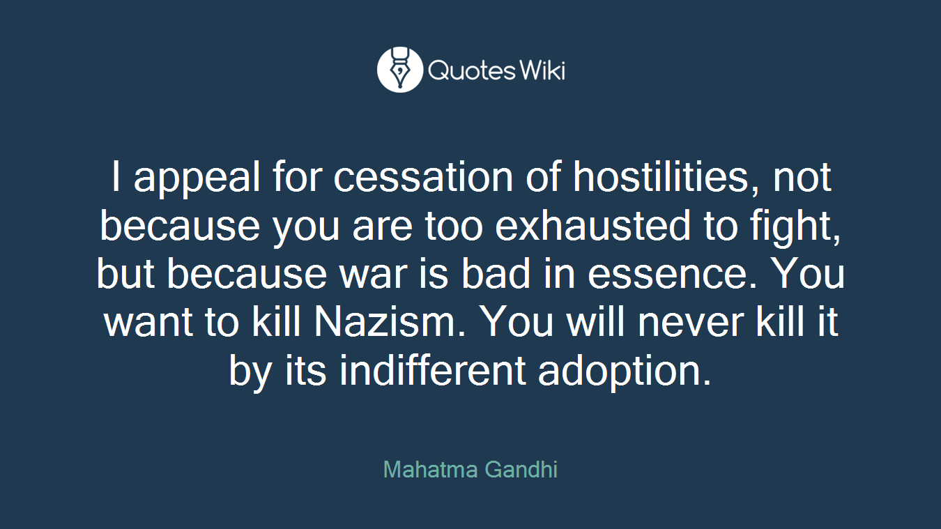 I appeal for cessation of hostilities, not because you are too exhausted to fight, but because war is bad in essence. You want to kill Nazism. You will never kill it by its indifferent adoption.