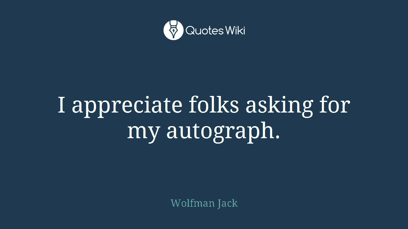 I appreciate folks asking for my autograph.