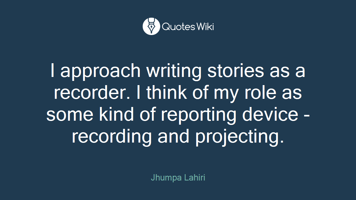 I approach writing stories as a recorder. I think of my role as some kind of reporting device - recording and projecting.