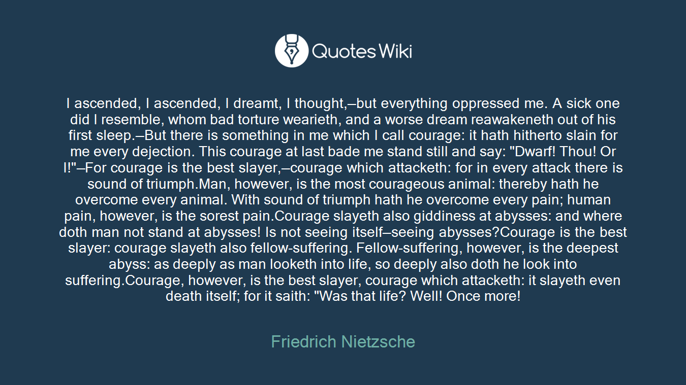 """I ascended, I ascended, I dreamt, I thought,—but everything oppressed me. A sick one did I resemble, whom bad torture wearieth, and a worse dream reawakeneth out of his first sleep.—But there is something in me which I call courage: it hath hitherto slain for me every dejection. This courage at last bade me stand still and say: """"Dwarf! Thou! Or I!""""—For courage is the best slayer,—courage which attacketh: for in every attack there is sound of triumph.Man, however, is the most courageous animal: thereby hath he overcome every animal. With sound of triumph hath he overcome every pain; human pain, however, is the sorest pain.Courage slayeth also giddiness at abysses: and where doth man not stand at abysses! Is not seeing itself—seeing abysses?Courage is the best slayer: courage slayeth also fellow-suffering. Fellow-suffering, however, is the deepest abyss: as deeply as man looketh into life, so deeply also doth he look into suffering.Courage, however, is the best slayer, courage which attacketh: it slayeth even death itself; for it saith: """"Was that life? Well! Once more!"""