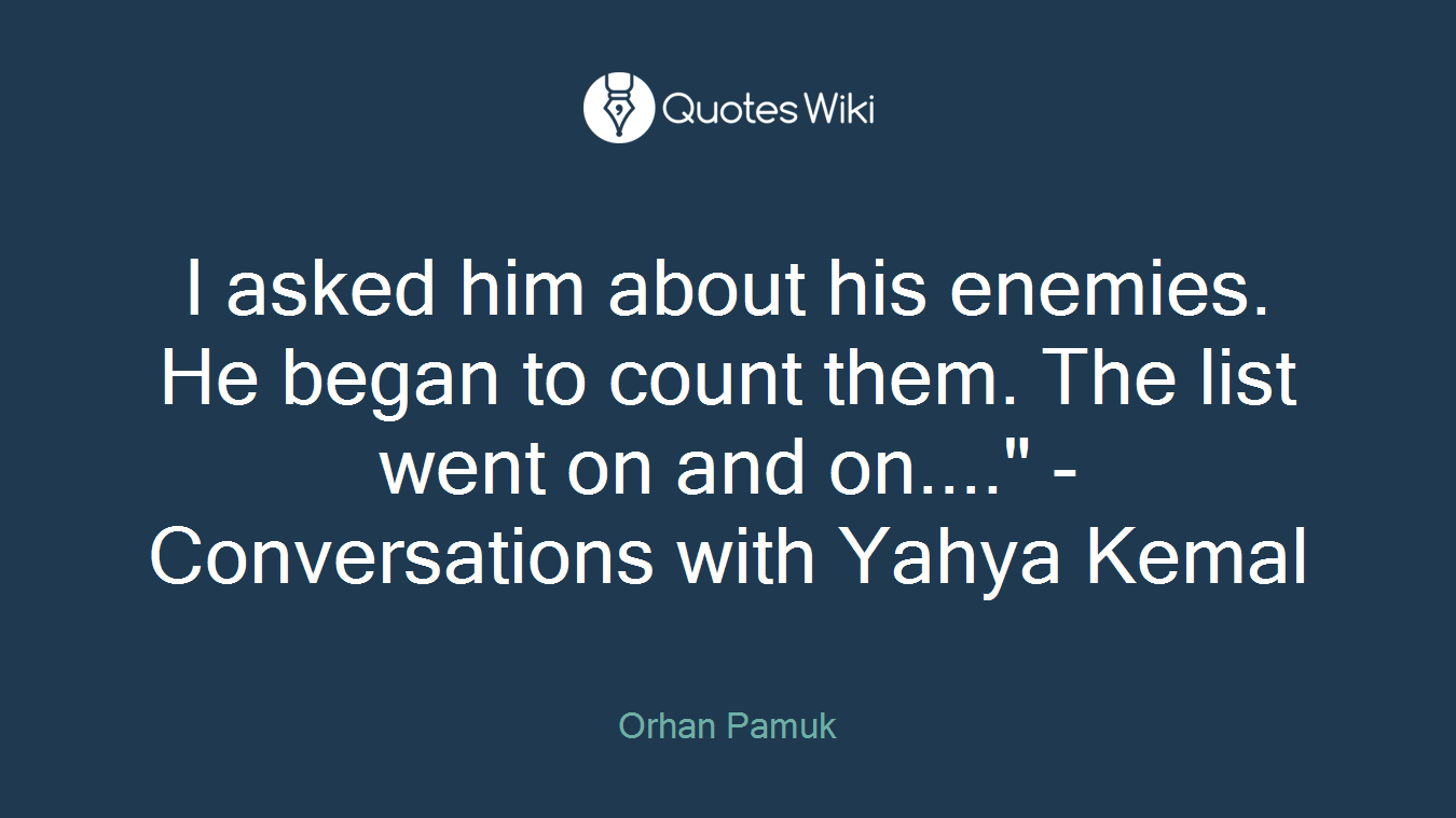 """I asked him about his enemies. He began to count them. The list went on and on...."""" - Conversations with Yahya Kemal"""