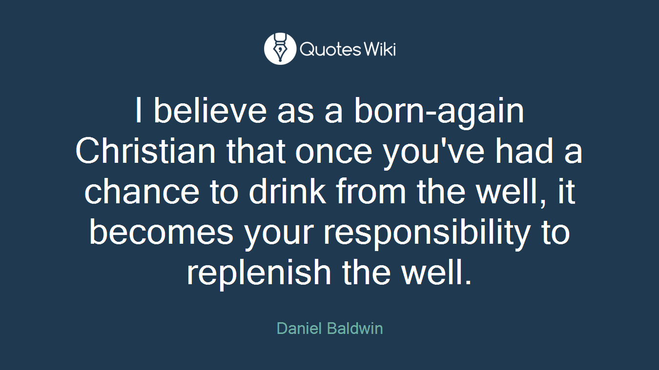 I believe as a born-again Christian that once you've had a chance to drink from the well, it becomes your responsibility to replenish the well.