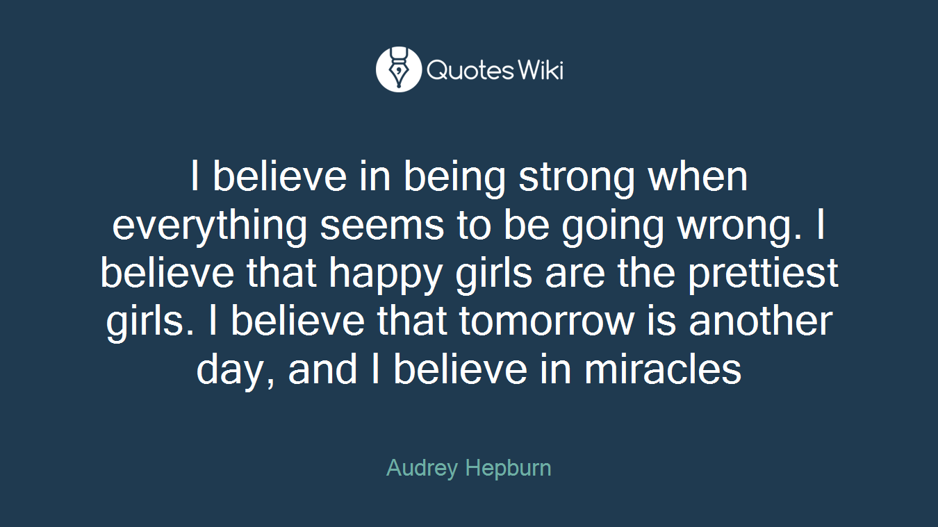 I believe in being strong when everything seems to be going wrong. I believe that happy girls are the prettiest girls. I believe that tomorrow is another day, and I believe in miracles