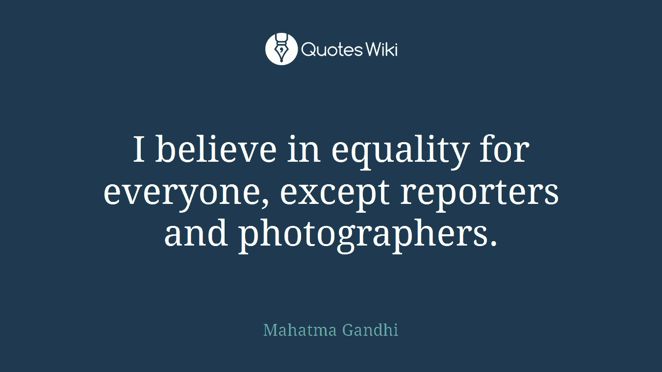 I believe in equality for everyone, except reporters and photographers.