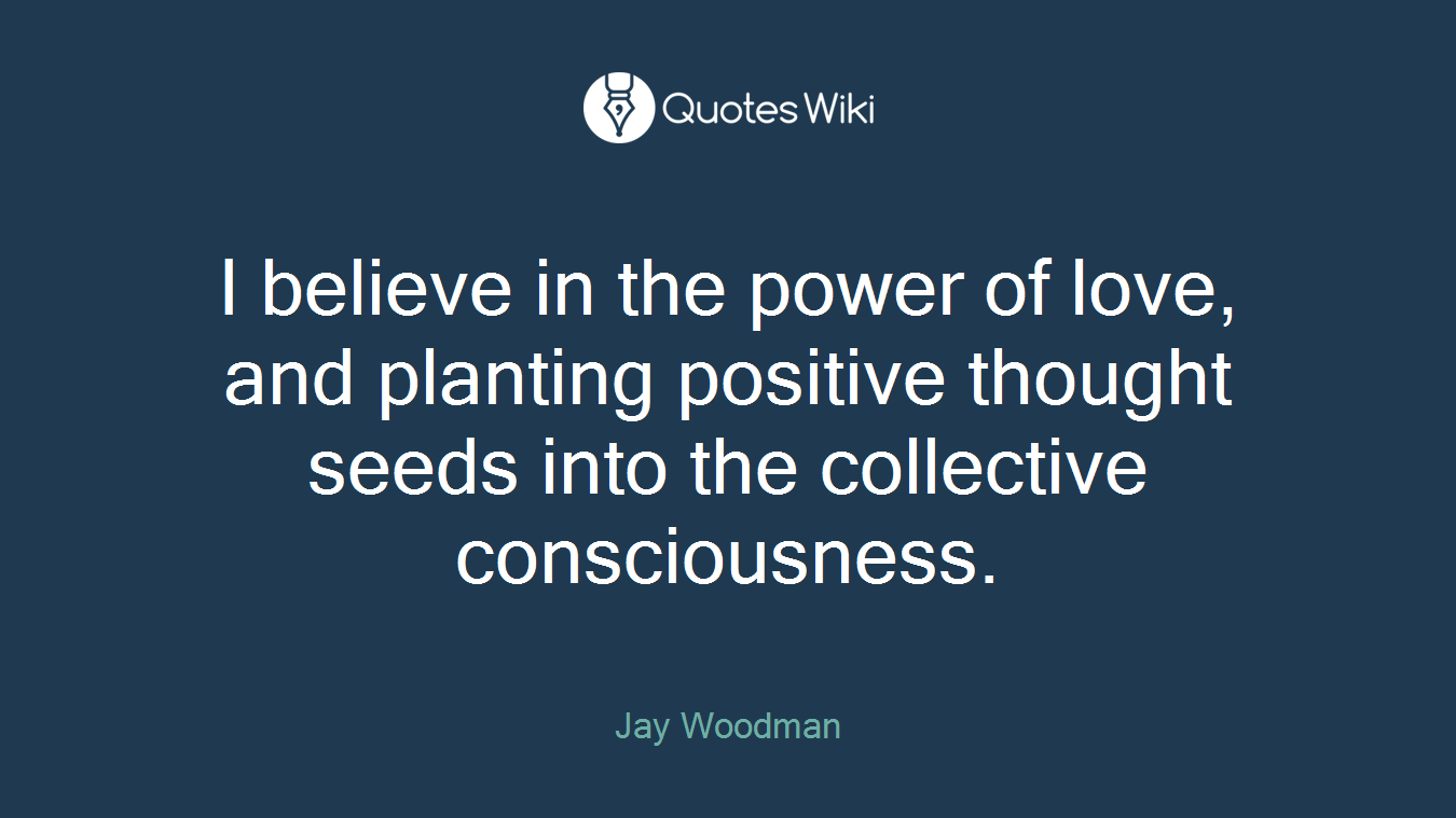 I believe in the power of love, and planting positive thought seeds into the collective consciousness.