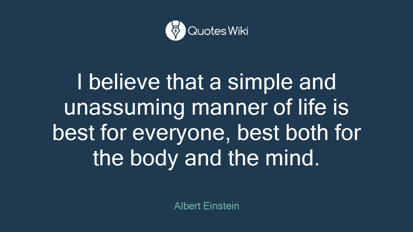 I believe that a simple and unassuming manner of life is best for everyone, best both for the body and the mind.