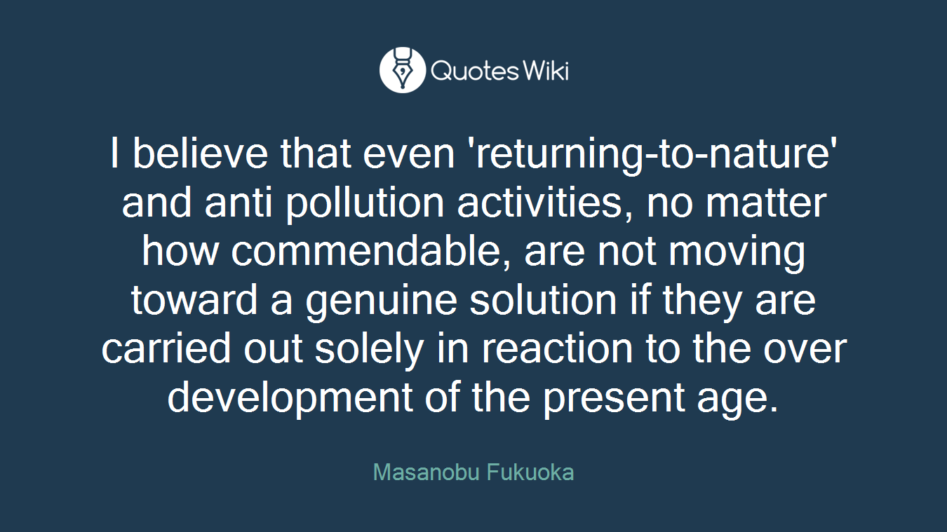 I believe that even 'returning-to-nature' and anti pollution activities, no matter how commendable, are not moving toward a genuine solution if they are carried out solely in reaction to the over development of the present age.