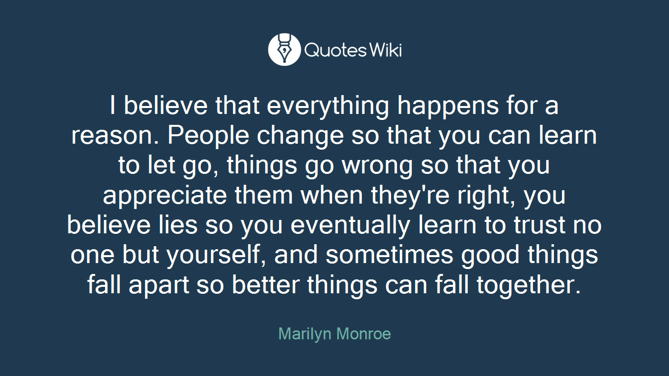 I believe that everything happens for a reason. People change so that you can learn to let go, things go wrong so that you appreciate them when they're right, you believe lies so you eventually learn to trust no one but yourself, and sometimes good things fall apart so better things can fall together.