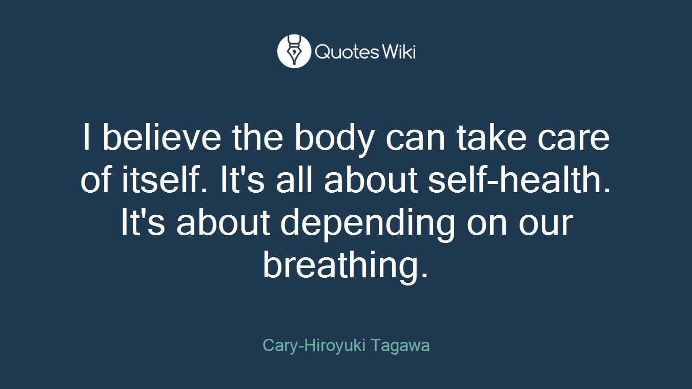 I believe the body can take care of itself. It's all about self-health. It's about depending on our breathing.