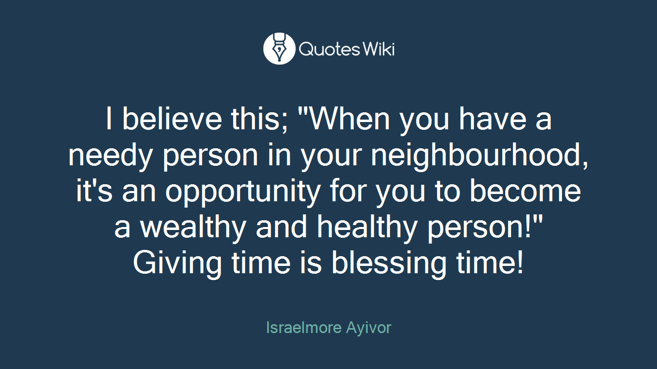 "I believe this; ""When you have a needy person in your neighbourhood, it's an opportunity for you to become a wealthy and healthy person!"" Giving time is blessing time!"