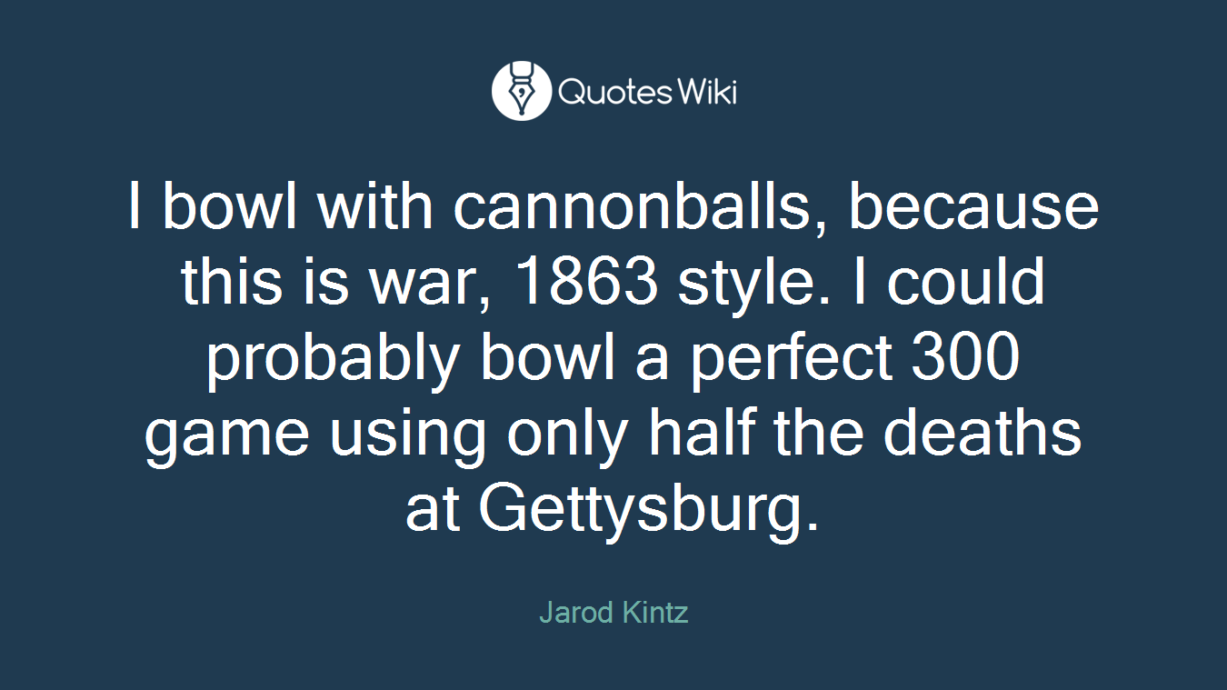 I bowl with cannonballs, because this is war, 1863 style. I could probably bowl a perfect 300 game using only half the deaths at Gettysburg.