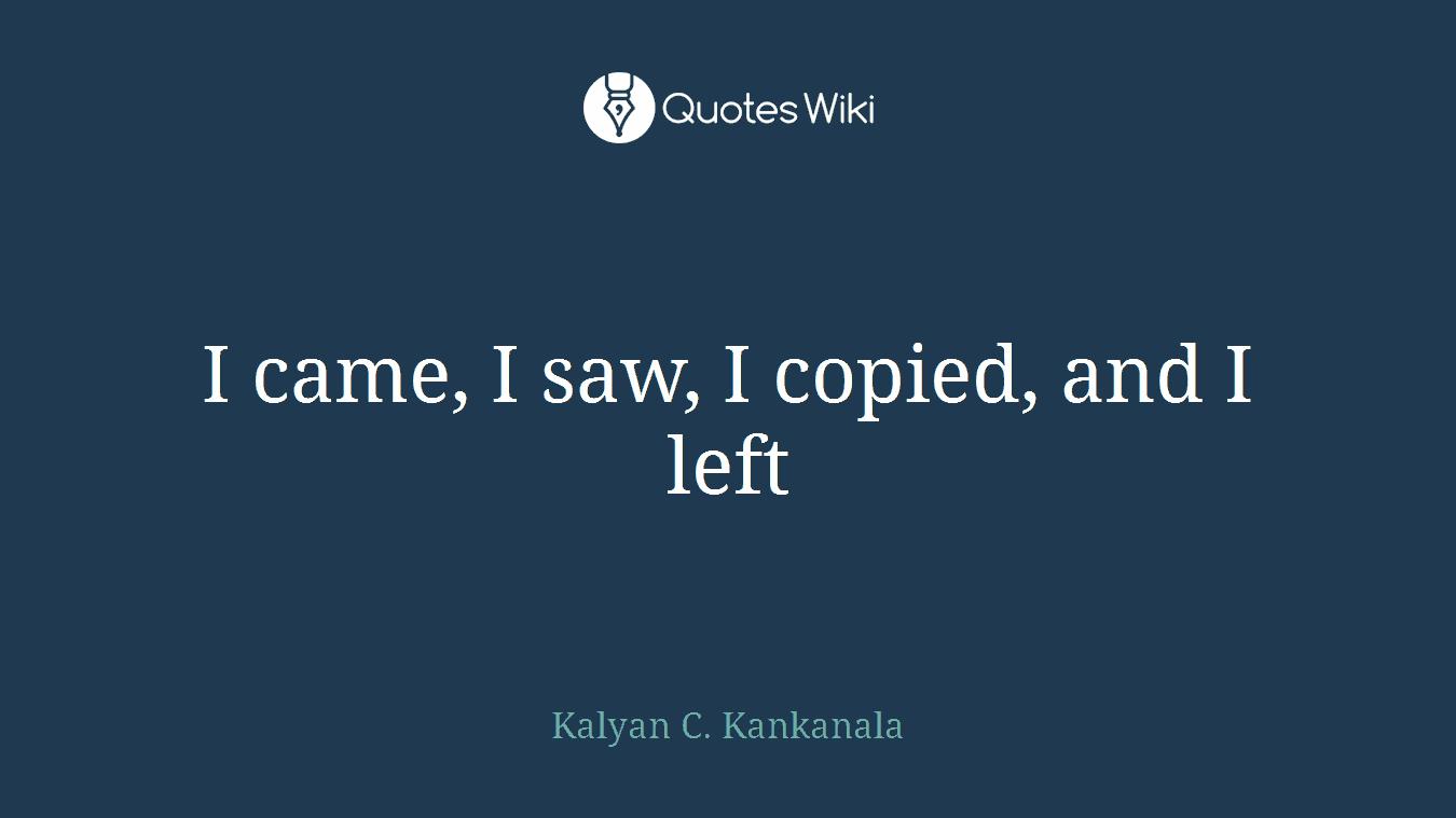 I came, I saw, I copied, and I left