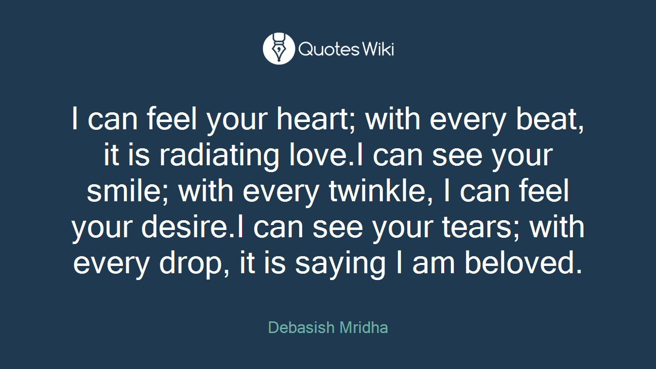 I can feel your heart; with every beat, it is radiating love.I can see your smile; with every twinkle, I can feel your desire.I can see your tears; with every drop, it is saying I am beloved.