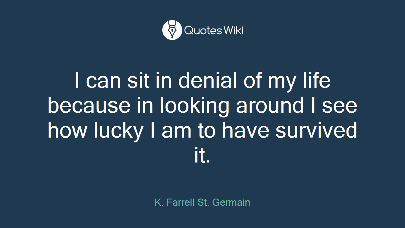 I can sit in denial of my life because in looking around I see how lucky I am to have survived it.
