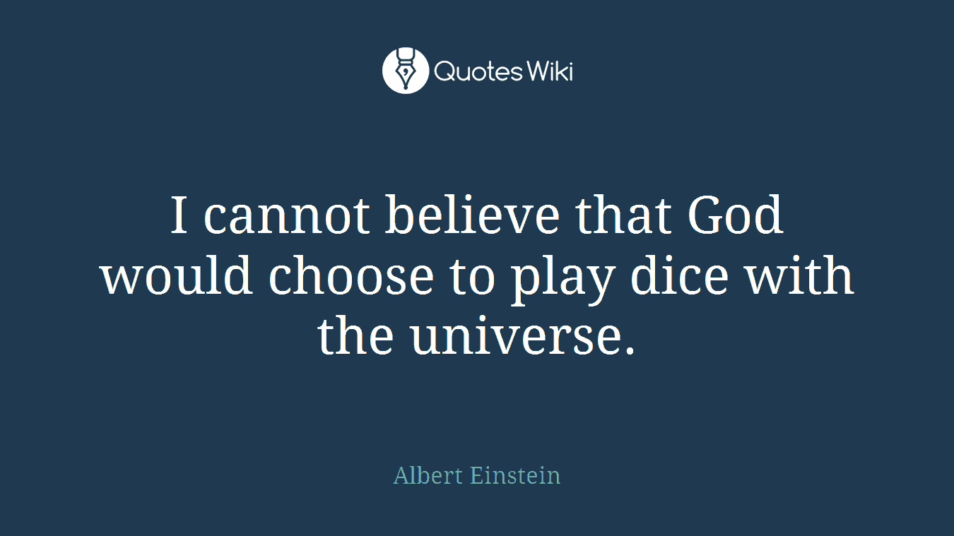 I cannot believe that God would choose to play dice with the universe.