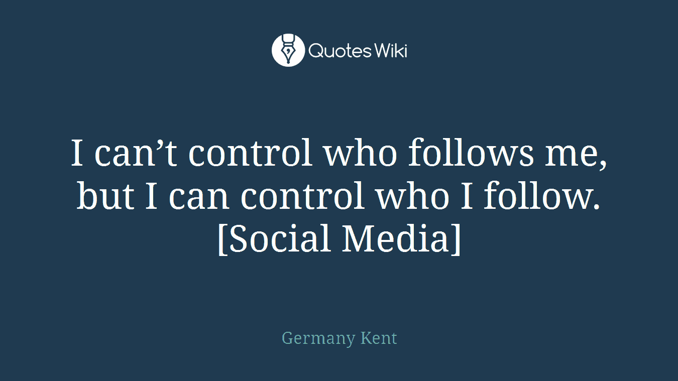 I can't control who follows me, but I can control who I follow.[Social Media]