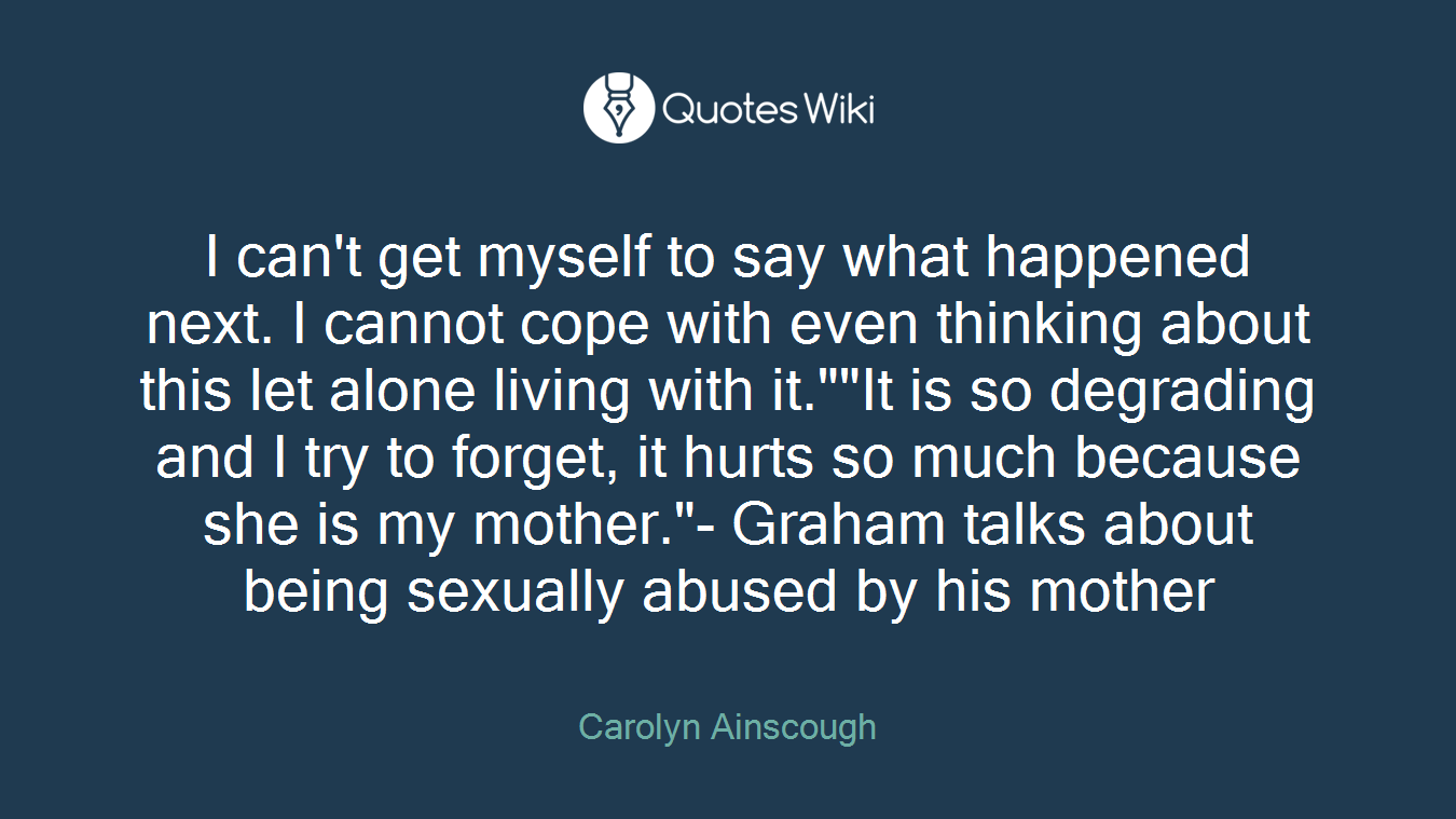 """I can't get myself to say what happened next. I cannot cope with even thinking about this let alone living with it.""""""""It is so degrading and I try to forget, it hurts so much because she is my mother.""""- Graham talks about being sexually abused by his mother"""