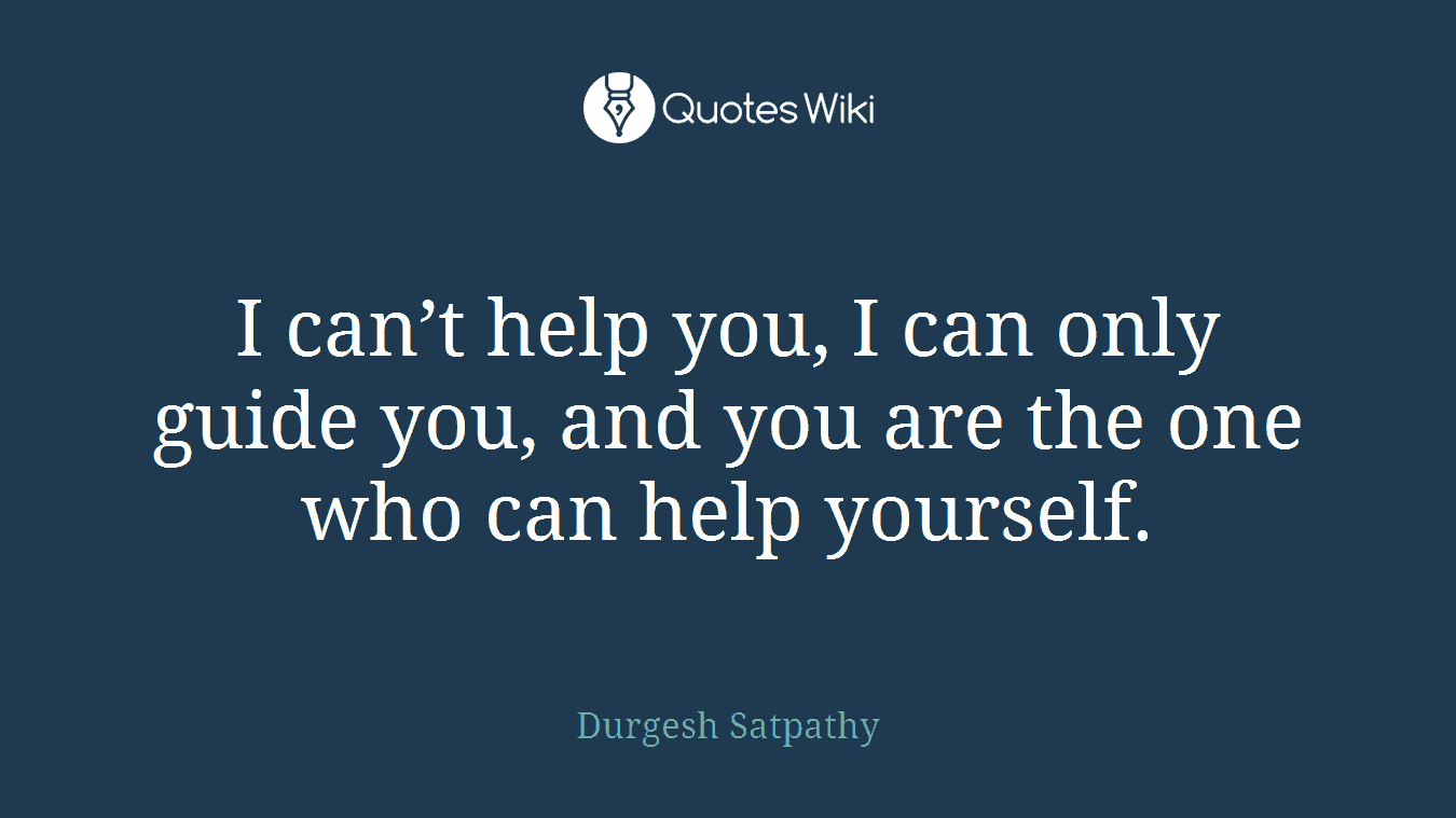 I can't help you, I can only guide you, and you are the one who can help yourself.