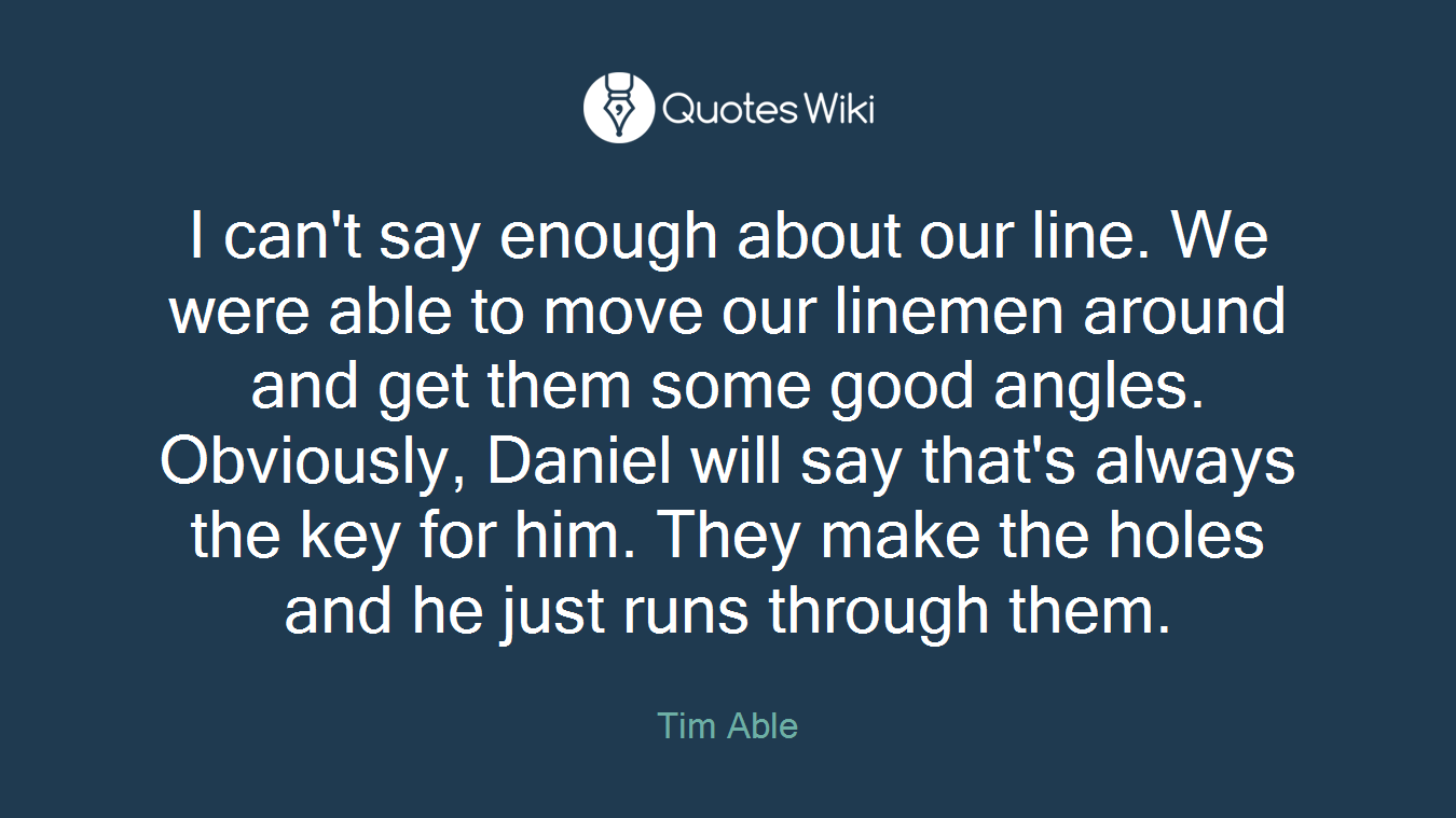 I can't say enough about our line. We were able to move our linemen around and get them some good angles. Obviously, Daniel will say that's always the key for him. They make the holes and he just runs through them.