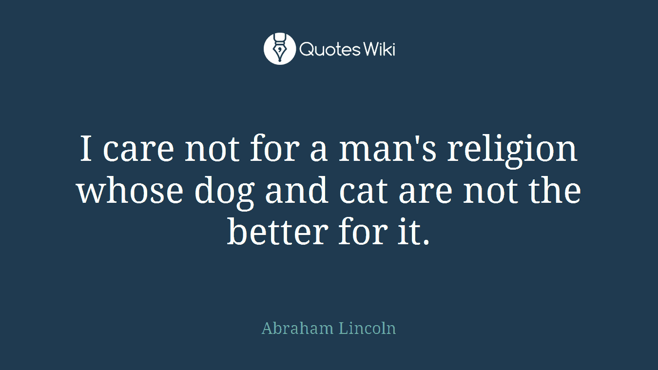 I care not for a man's religion whose dog and cat are not the better for it.