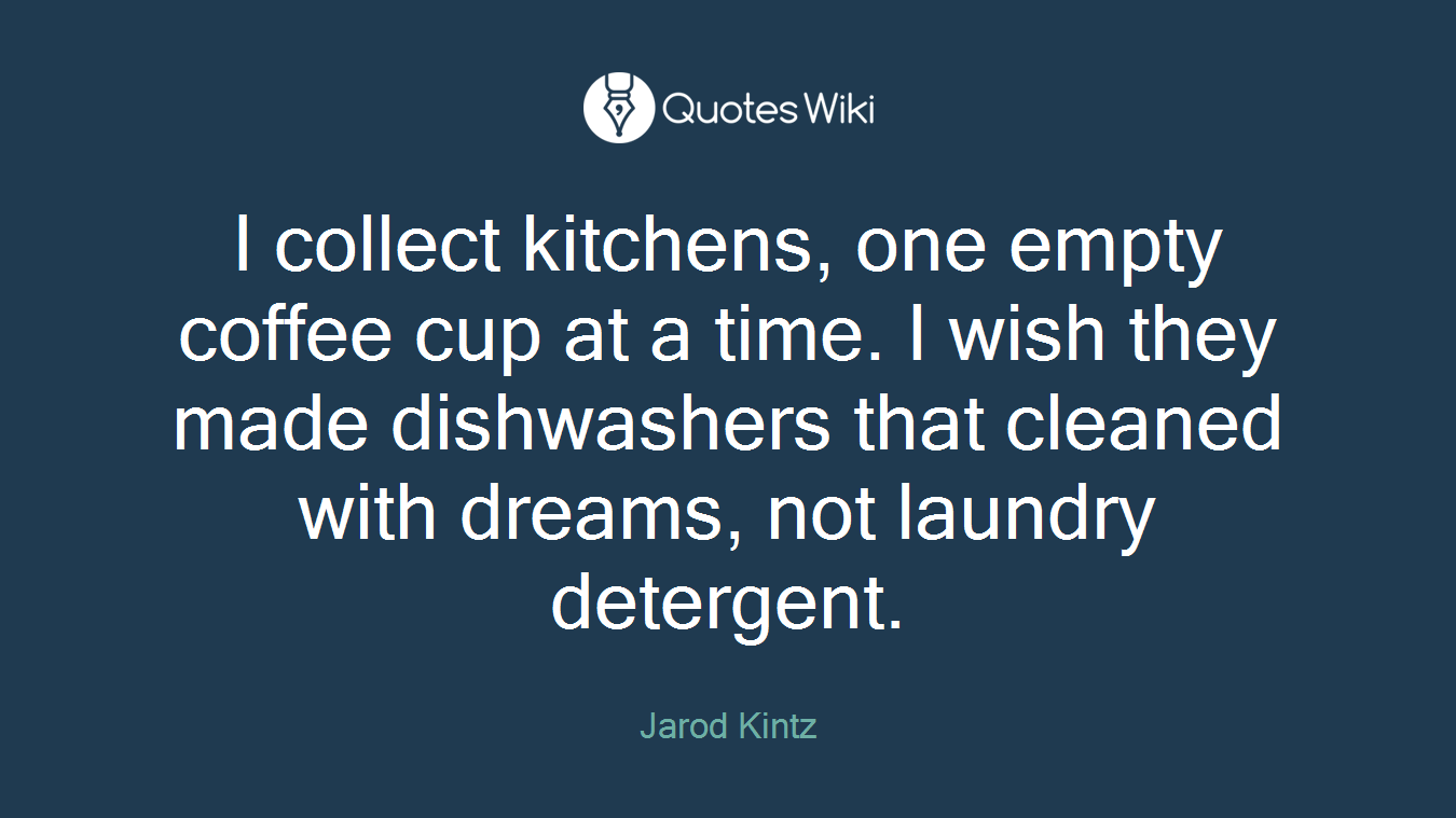 I collect kitchens, one empty coffee cup at a time. I wish they made dishwashers that cleaned with dreams, not laundry detergent.