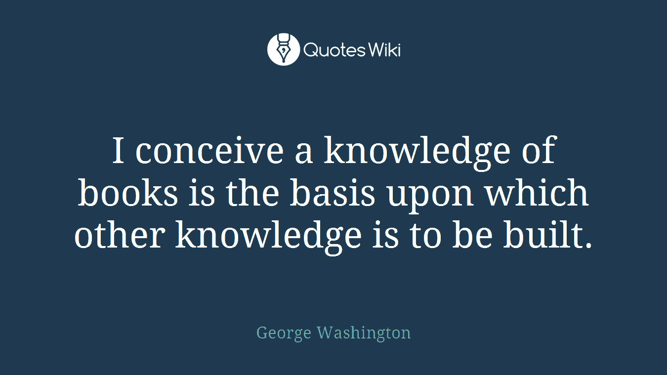 I conceive a knowledge of books is the basis upon which other knowledge is to be built.