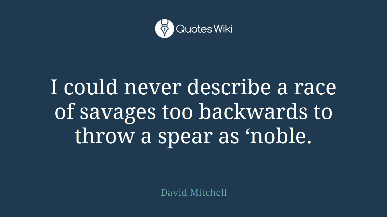I could never describe a race of savages too backwards to throw a spear as 'noble.