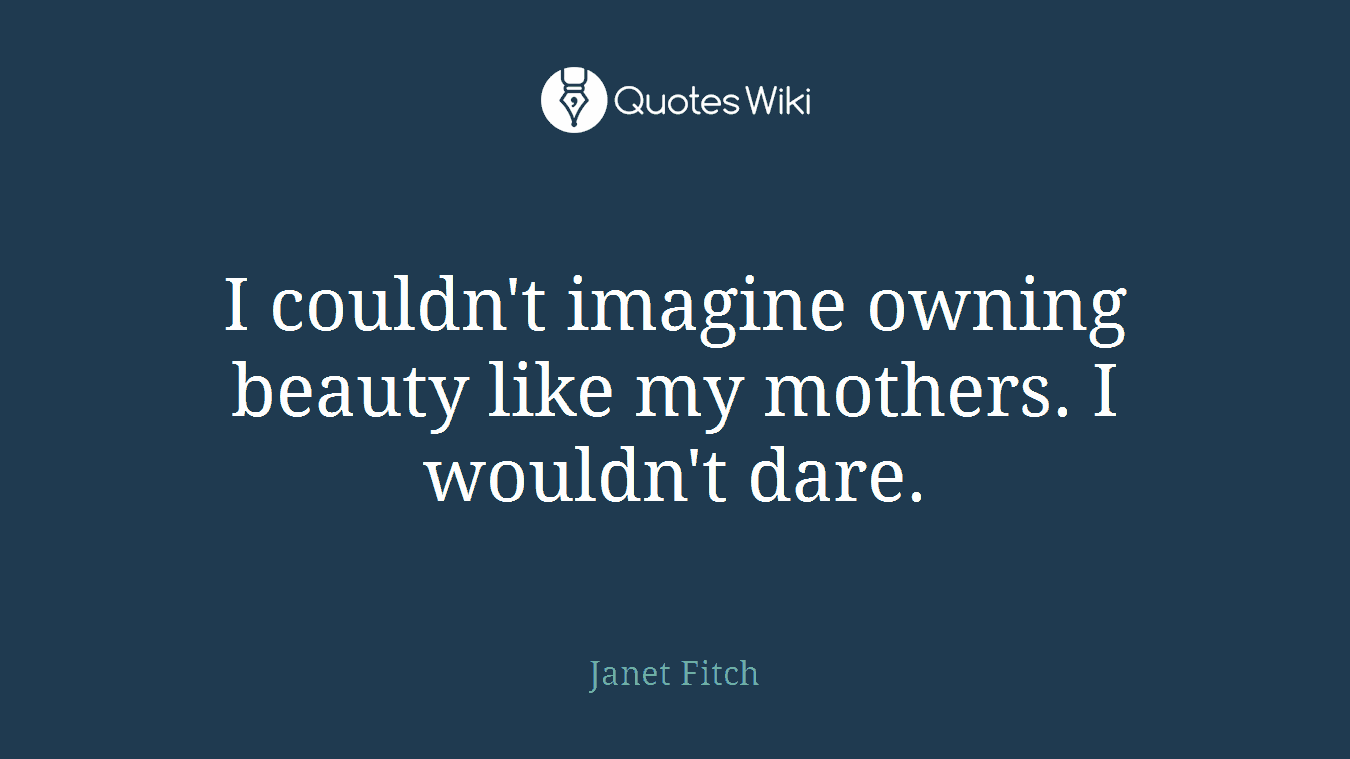 I couldn't imagine owning beauty like my mothers. I wouldn't dare.