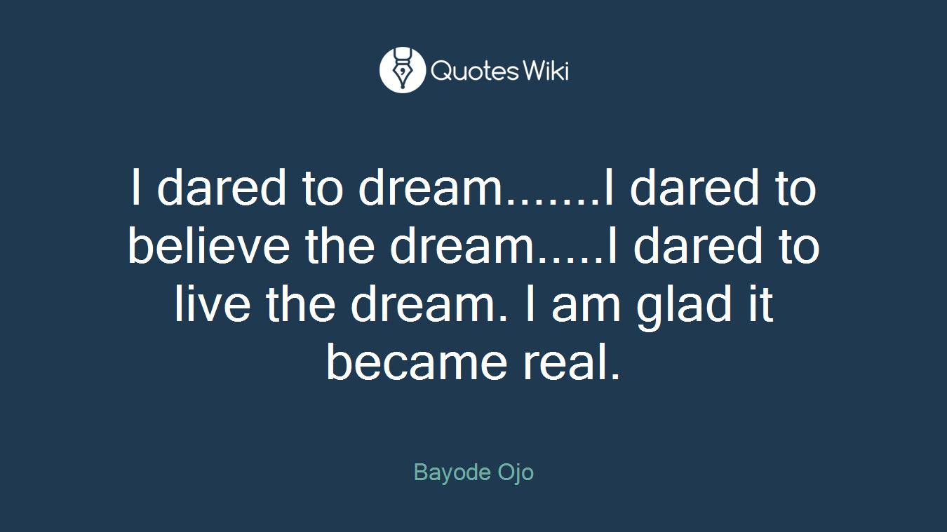 I dared to dream.......I dared to believe the dream.....I dared to live the dream. I am glad it became real.